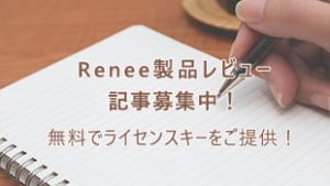 Renee製品レビュー記事募集中!無料でライセンスキーをご提供!
