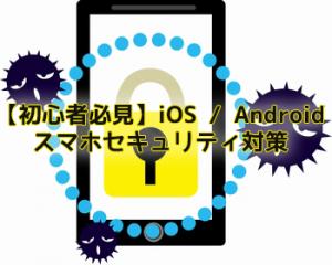 【初心者必見】iOS / Androidスマホセキュリティ対策